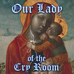 Our Lady of the Cry Room